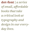 dot-font - a series of small, affordable books that take a critical look at typography and design in our everyday lives.